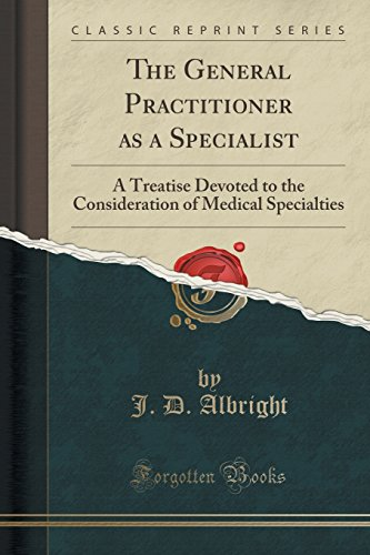 The General Practitioner as a Specialist: A Treatise Devoted to the Consideration of Medical Specialties (Classic Reprint)