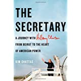 The Secretary: A Journey with Hillary Clinton from Beirut to the Heart of American Power ~ Kim Ghattas