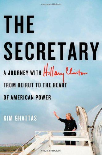 The Secretary: A Journey with Hillary Clinton from Beirut to the Heart of American Power, Ghattas, Kim