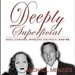Deeply Superficial , Noel Coward, Marlene Dietrich and Me | Michael Menzies