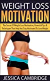 Weight Loss Motivation: The Secret Of Weight Loss Motivation, Powerful Tips & Techniques That Help You Stay Motivated To Lose Weight (Weight Loss, Exercise, ... Motivation, Get Off the Couch, Exercising)