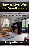 How to Live Well in a Small Space. 78 Small Space Ideas for Tiny House Living.: (tiny house living, tiny home living,small space living, small space organizing, small space big ideas, tiny homes,