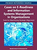 Cases on E-Readiness and Information Systems Management in Organizations: Tools for Maximizing Strategic Alignment (Premier Reference Source)
