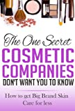The One Secret Cosmetic Companies Dont Want You to Know: How to get Big Brand Skin Care for Less