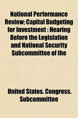 National Performance Review; Capital Budgeting for Investment: Hearing Before the Legislation and National Security Subcommittee of the