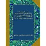 Catalogo De Los Manuscritos Relativos a Los Antiguos Jesuítas De Chile: Que Se Custodian En La Biblioteca Nacional...