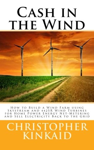 Cash in the Wind: How to Build a Wind Farm using Skystream and 442SR Wind Turbines for Home Power Energy Net-Metering and Sell Electricity Back to the Grid (Build Wind Power compare prices)