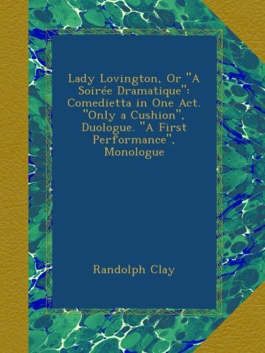 """Lady Lovington, Or """"A Soirée Dramatique"""": Comedietta in One Act. """"Only a Cushion"""", Duologue. """"A First Performance"""", Monologue"""