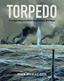 Roger Branfill-Cook Torpedo: The Complete History of the World's Most Revolutionary Naval Weapon