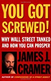 You Got Screwed!: Why Wall Street Tanked and How You Can Prosper (074324690X) by Cramer, James J.