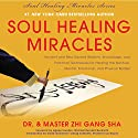 Soul Healing Miracles: Ancient and New Sacred Wisdom, Knowledge, and Practical Techniques for Healing the Spiritual, Mental, Emotional, and Physical Bodies Audiobook by Zhi Gang Sha Narrated by Dr. and Master Zhi Gang Sha