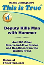 This is True: Deputy Kills Man With Hammer (And 500 Other Bizarre-but-True Stories and Headlines from the World's Press)