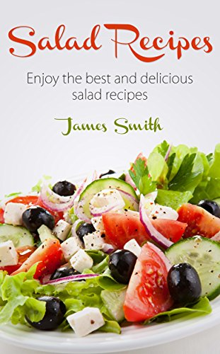 Salad Recipes: Top 40 Quick, Easy & Delicious Salad Recipes, Great For Health And Weight Loss by James Smith