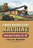 A Most Magnificent Machine: America Adopts the Railroad, 1825-1862
