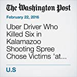 Uber Driver Who Killed Six in Kalamazoo Shooting Spree Chose Victims 'at Random,' Authorities Say | Mark Guarino,William Wan,Missy Ryan