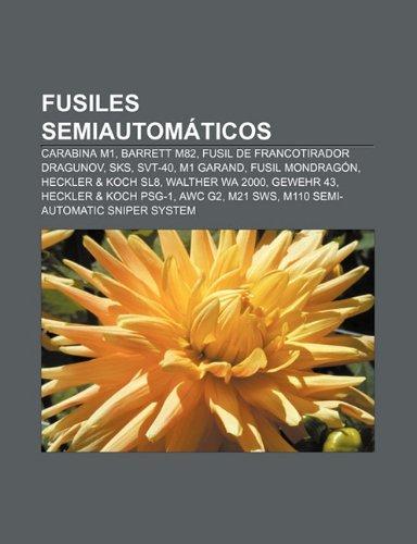 Fusiles semiautomáticos: Carabina M1, Barrett M82, Fusil de francotirador Dragunov, SKS, SVT-40, M1 Garand, Fusil Mondragón, Heckler & Koch SL8 (Spanish Edition)