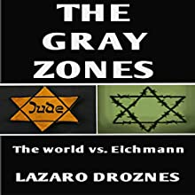The Gray Zones: The World vs. Eichmann Audiobook by Lázaro Droznes Narrated by Kay Webster