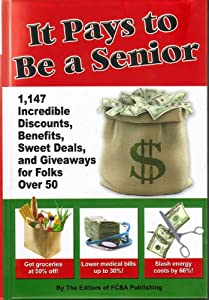It Pays to Be a Senior (1,147 Incredible Discounts, Benefits, Sweet Deals, and Giveaways for Folks Over 50) by FC&A Publishing