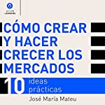 Cómo crear y hacer crecer los mercados: 10 ideas prácticas [How to Create and Grow Markets: 10 Practical Ideas] | José María Mateu