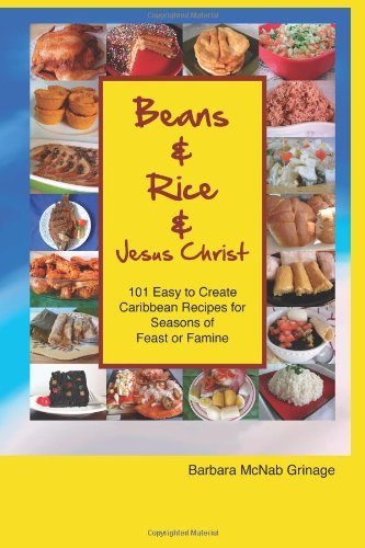 Beans and Rice and Jesus Christ: 101 Easy to Create Caribbean Recipes for Seasons of Feast or Famine by Barbara McNab Grinage