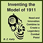 Inventing the Model of 1911: Need and Innovation Combine to Create a Legendary Combat Pistol Hörbuch von B. Z. Kelly Gesprochen von: B. Z. Kelly