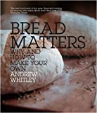 Andrew Whitley Bread Matters: Why and How to Make Your Own