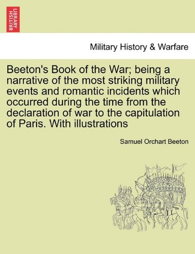 Beeton's Book of the War; being a narrative of the most striking military events and romantic incidents which occurred during the time from the ... the capitulation of Paris. With illustrations