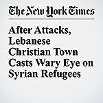 After Attacks, Lebanese Christian Town Casts Wary Eye on Syrian Refugees   Ben Hubbard,Hwaida Saad