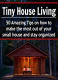 Tiny House Living: 50 Amazing Tips on How to Make the Most out of Your Small House and Stay Organized: (Tiny House, Small Living Space, Small, Tiny, De-Clutter, Organize, DIY)