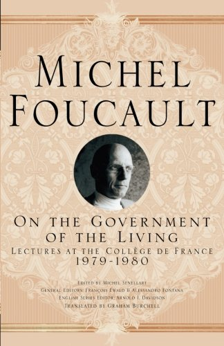 On The Government of the Living: Lectures at the Collège de France, 1979-1980 (Michel Foucault, Lectures at the Collèg