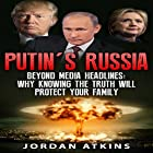 Putin's Russia: Beyond Media Headlines: Why Knowing the Truth Will Protect Your Family Hörbuch von Jordan Atkins Gesprochen von: Mark Rossman