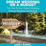 Dream Wedding on a Budget: Top Tips to Your Dream Wedding without Breaking the Budget | Janet Evans