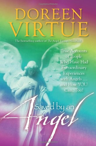Saved By An Angel: True Accounts of People Who Have Had Extraordinary Experiences with Angels...and How YOU Can, Too!