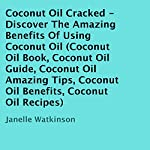 Coconut Oil Cracked: Discover the Amazing Benefits of Using Coconut Oil | Janelle Watkinson