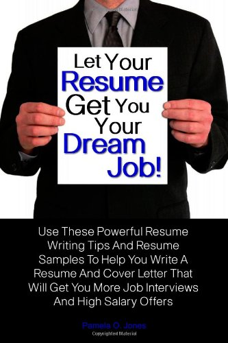 Let Your Resume Get You Your Dream Job!: Use These Powerful Resume Writing Tips And Resume Samples To Help You Write A Resume And Cover Letter That. More Job Interviews And High Salary Offers