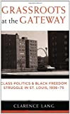 Grassroots at the Gateway: Class Politics and Black Freedom Struggle in St  Louis, 1936-75 (Class : Culture)