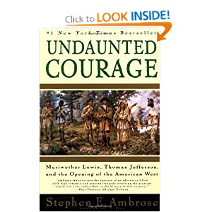 Undaunted Courage: Meriwether Lewis, Thomas Jefferson, and the Opening of the American West by Stephen E. Ambrose