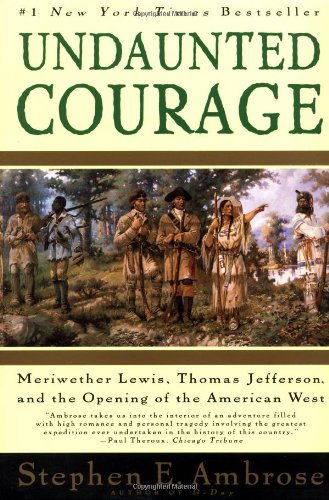 Undaunted Courage : Meriwether Lewis, Thomas Jefferson, and the Opening of the American West, Stephen Ambrose