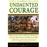 Undaunted Courage:  Meriwether Lewis, Thomas Jefferson, and the Opening of the American West ~ Stephen E. Ambrose