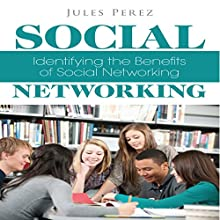 Social Networking: Identifying the Benefits of Social Networking (       UNABRIDGED) by Jules Perez Narrated by Scott Clem