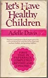 "LETS HAVE HEALTHY CHILDREN by Adelle Davis, REVISED AND UPDATED ""Americas most famous food expert gives the vital nutritional dos and donts for expectant mothers, babies, and growing children."""