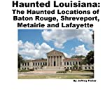 Haunted Louisiana: The Haunted Locations of Baton Rouge, Shreveport, Metairie and Lafayette