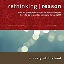 Rethinking Reason: With So Many Different Faiths, Does Someone Have to Be Wrong for Someone to Be Right? (       UNABRIDGED) by R. Craig Strickland Narrated by R. Craig Strickland