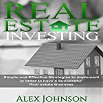 Real Estate Investing: Simple and Effective Strategies to Implement in Order to Have a Successful Real Estate Business | Alex Johnson