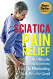img - for Sciatica Pain Relief: The Ultimate Sciatica Solutions Guide to Eliminating Back Pain for Good (Heal Back Pain) book / textbook / text book