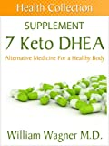 The 7 Keto DHEA Supplement: Alternative Medicine for a Healthy Body (Health Collection)