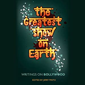 The Greatest Show on Earth: Writings on Bollywood | [Jerry Pinto (editor)]