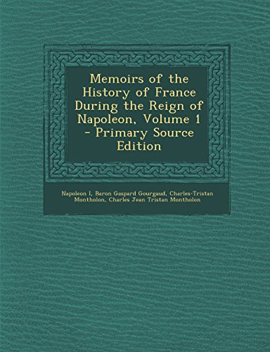 Memoirs of the History of France During the Reign of Napoleon, Volume 1 - Primary Source Edition