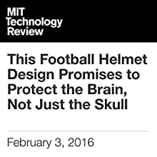 This Football Helmet Design Promises to Protect the Brain, Not Just the Skull Other by Mike Orcutt Narrated by Elizabeth Wells