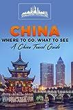China: Where To Go, What To See - A China Travel Guide (China,Shanghai,Beijing,Xian,Peking,Guilin,Hong Kong) (Volume 1)